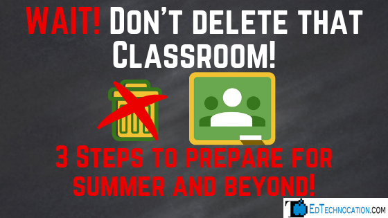 Don't delete that #GoogleClassroom! 3 Steps to Prepare for Summer & Beyond! | by @EdTechnocation #GoogleEDU #GSuiteEDU