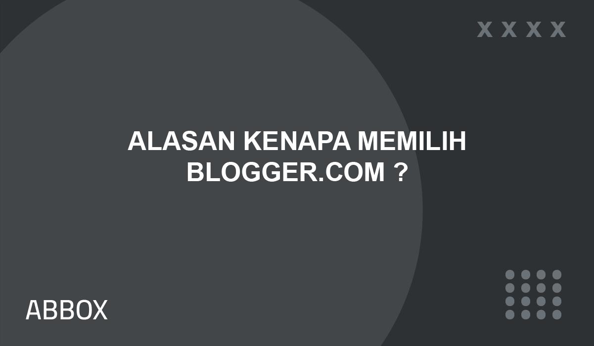 Alasan Kenapa Memilih Blogger.com ?