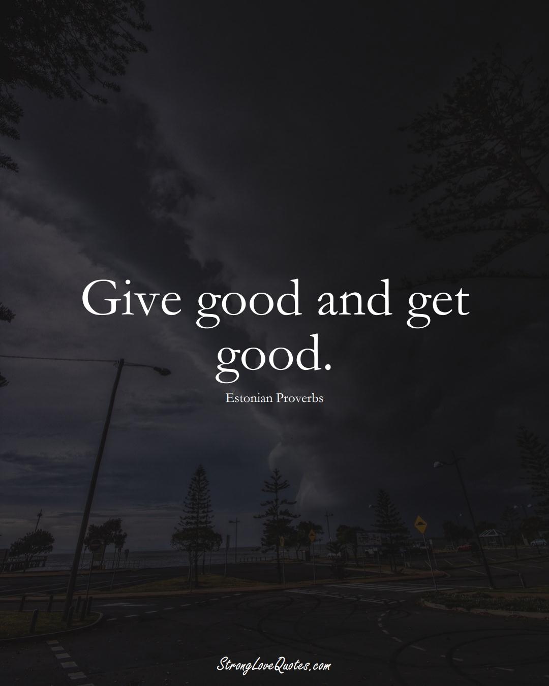 Give good and get good. (Estonian Sayings);  #EuropeanSayings
