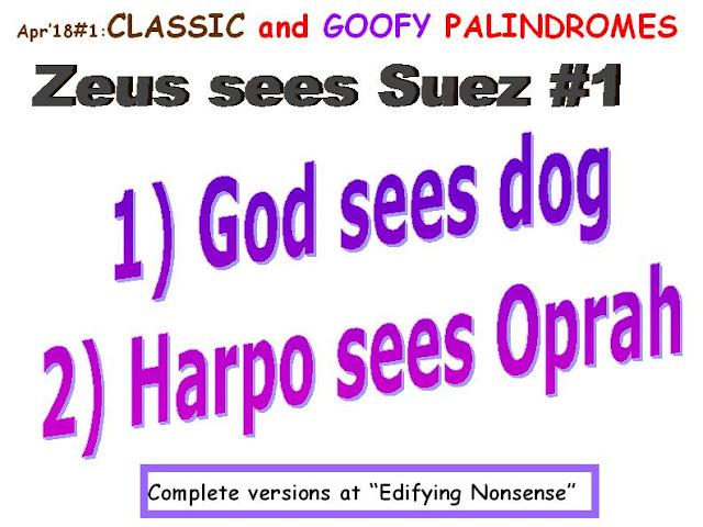 CLASSIC: Zeus sees Suez. GOOFY:  1) God sees dog.  2) Harpo sees Oprah.