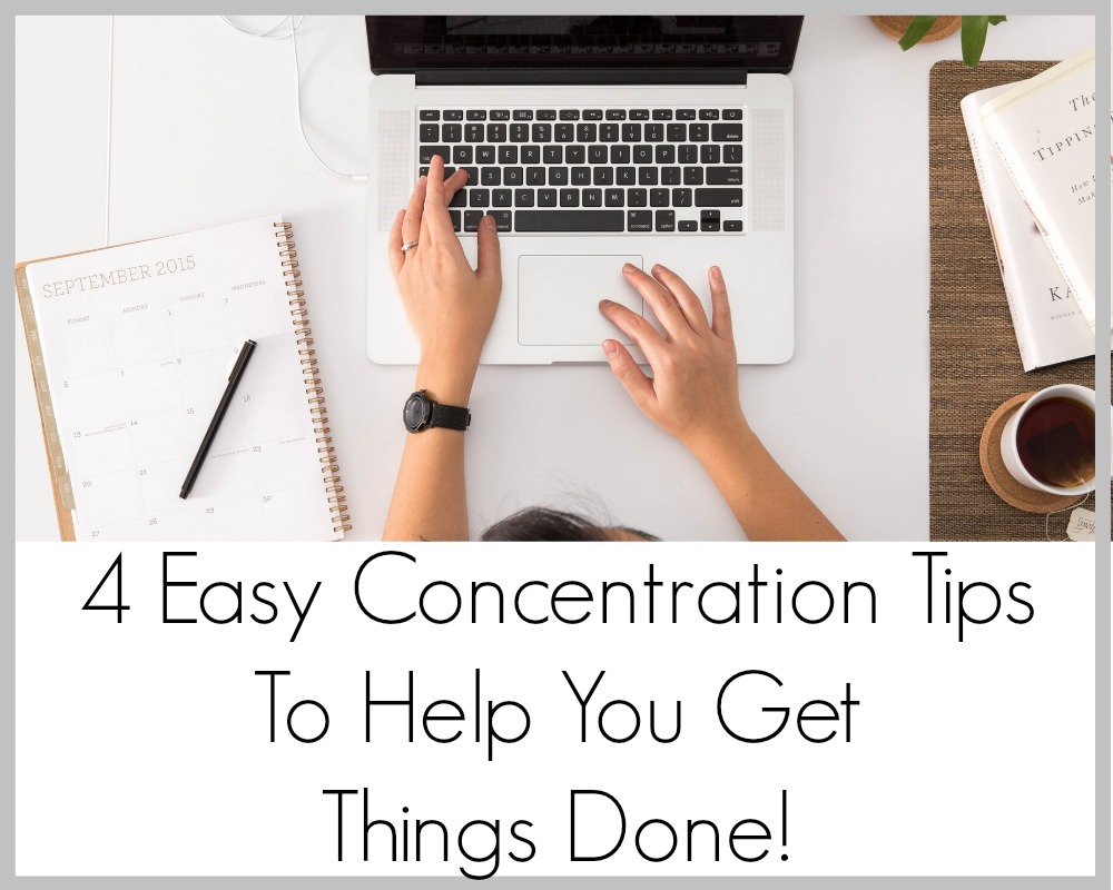 4 Easy Concentration Tips To Help You Get Things Done!