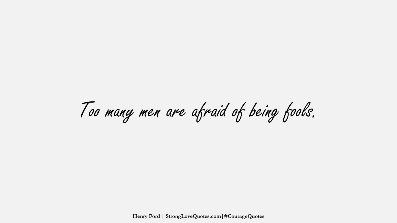 Too many men are afraid of being fools. (Henry Ford);  #CourageQuotes