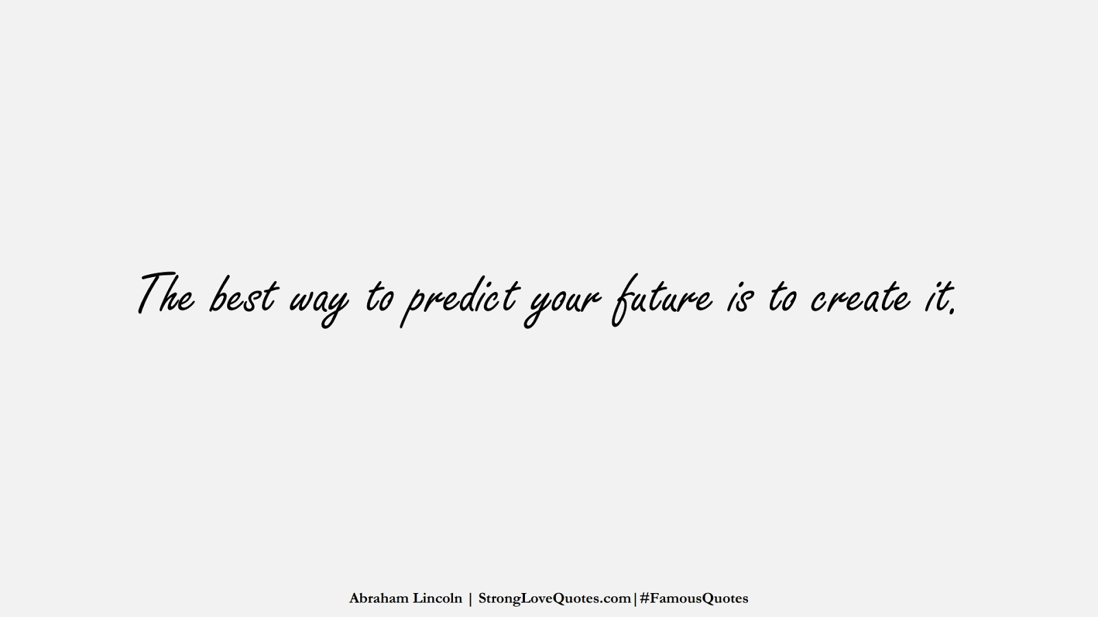 The best way to predict your future is to create it. (Abraham Lincoln);  #FamousQuotes