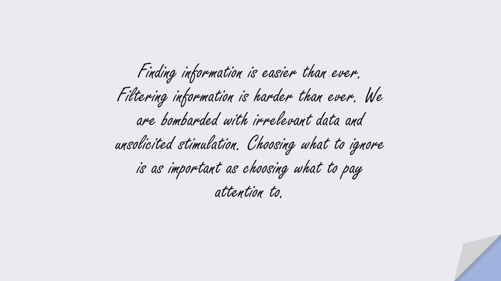 Finding information is easier than ever. Filtering information is harder than ever. We are bombarded with irrelevant data and unsolicited stimulation. Choosing what to ignore is as important as choosing what to pay attention to.FALSE