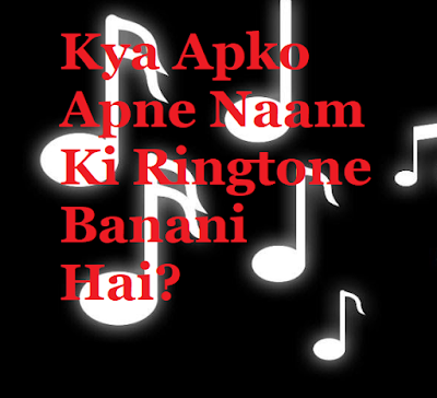 Kya Apko Apne Naam Ki Ringtone Banani Hai?-क्या आपको अपने नाम की रिंगटोन बनानी है?