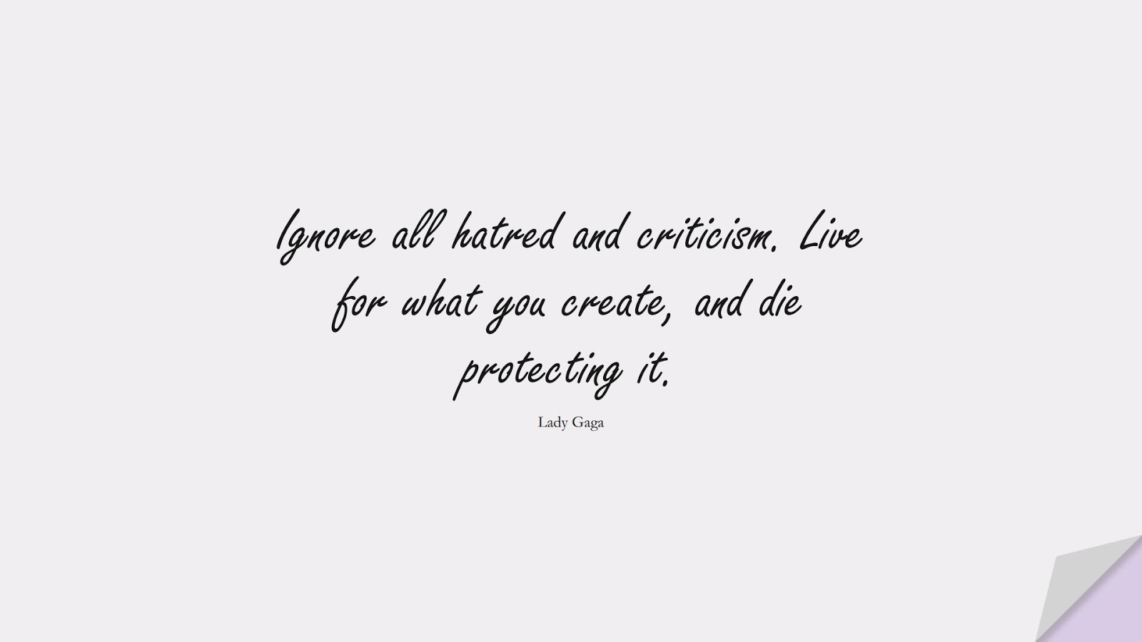 Ignore all hatred and criticism. Live for what you create, and die protecting it. (Lady Gaga);  #FamousQuotes