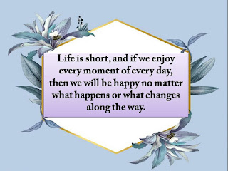 Life is short, and if we enjoy every moment of every day, then we will be happy no matter what happens or what changes along the way.