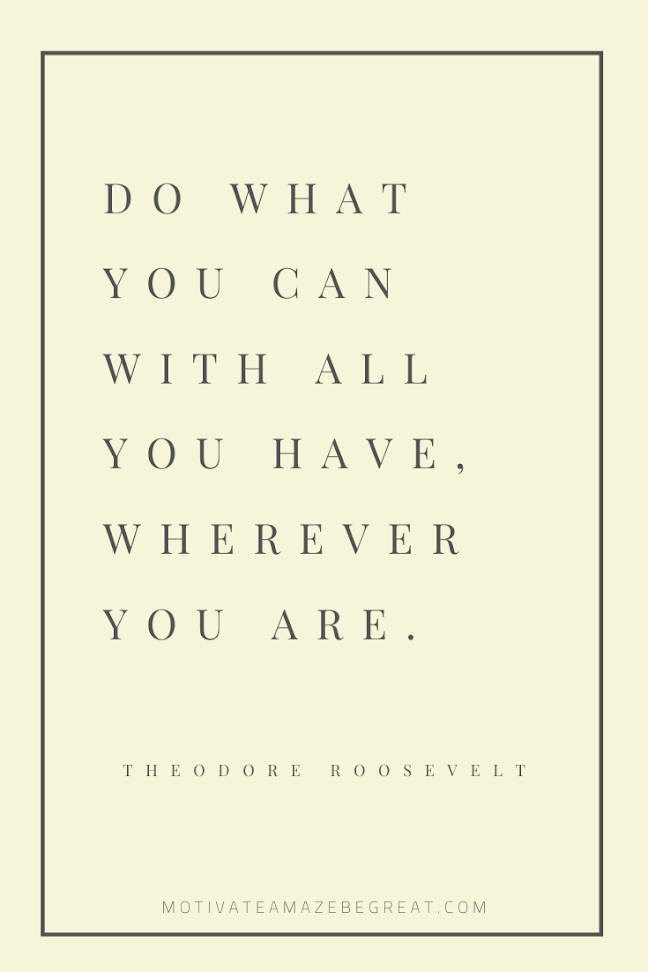 "44 Short Success Quotes And Sayings: ""Do what you can with all you have, wherever you are."" – Theodore Roosevelt"