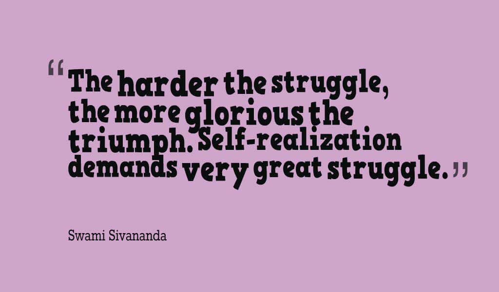 """""""The harder the struggle, the more glorious the triumph. Self-realization demands very great struggle."""" ? Swami Sivananda Quotes About struggle"""