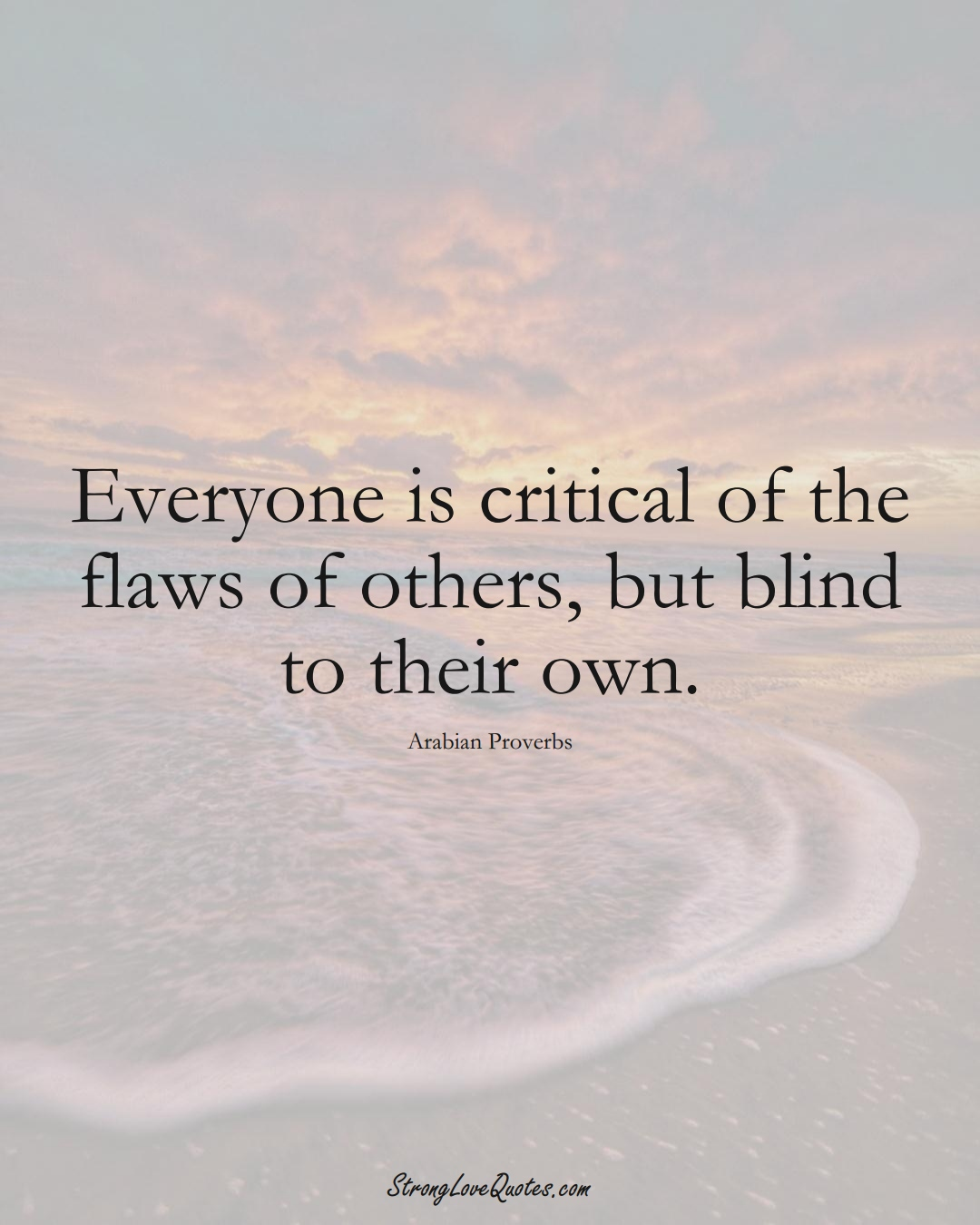Everyone is critical of the flaws of others, but blind to their own. (Arabian Sayings);  #aVarietyofCulturesSayings