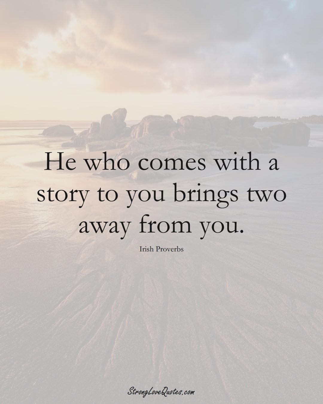 He who comes with a story to you brings two away from you. (Irish Sayings);  #EuropeanSayings