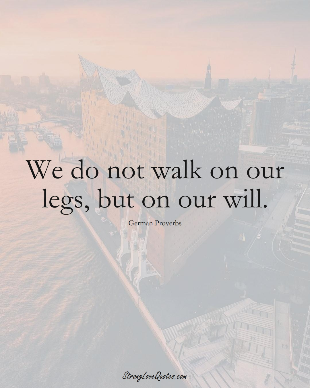 We do not walk on our legs, but on our will. (German Sayings);  #EuropeanSayings