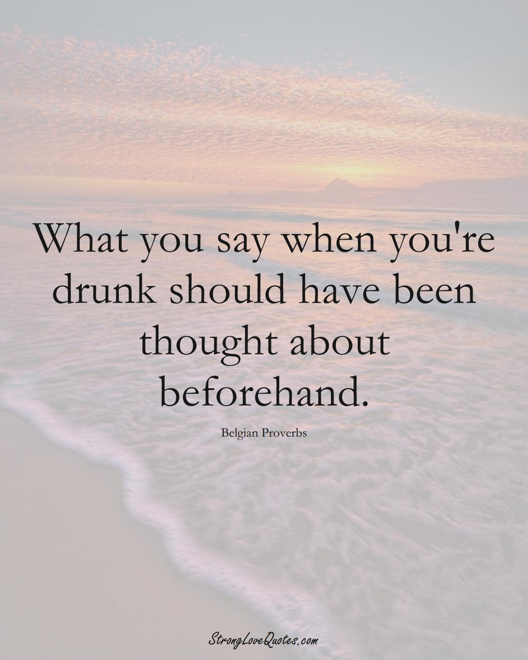 What you say when you're drunk should have been thought about beforehand. (Belgian Sayings);  #EuropeanSayings