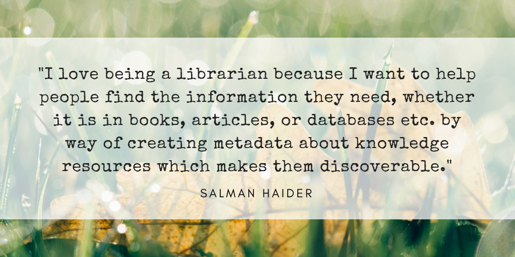 I love being a librarian because I want to help people find the information they need, whether it is in books, articles, or databases etc. by way of creating metadata about knowledge resources which makes them discoverable