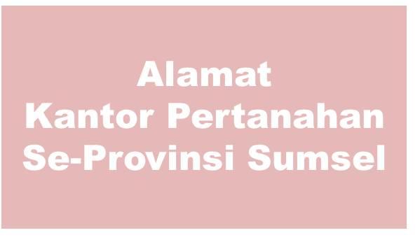 Alamat Kantor Pertanahan Di Kabupaten Dan Kota Se-Provinsi Sumatera Selatan