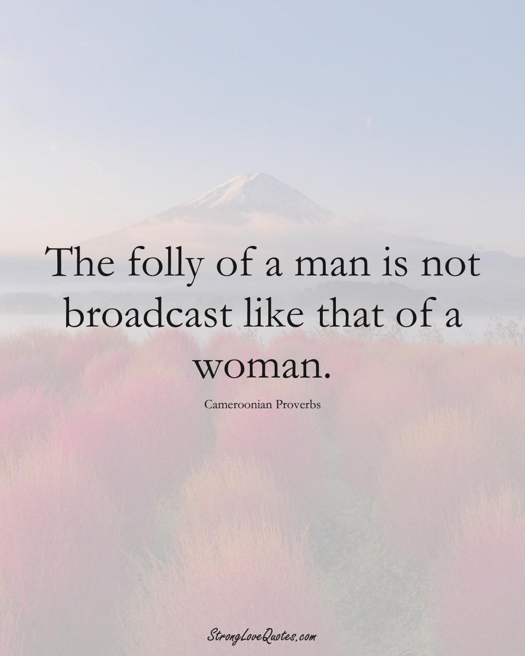 The folly of a man is not broadcast like that of a woman. (Cameroonian Sayings);  #AfricanSayings