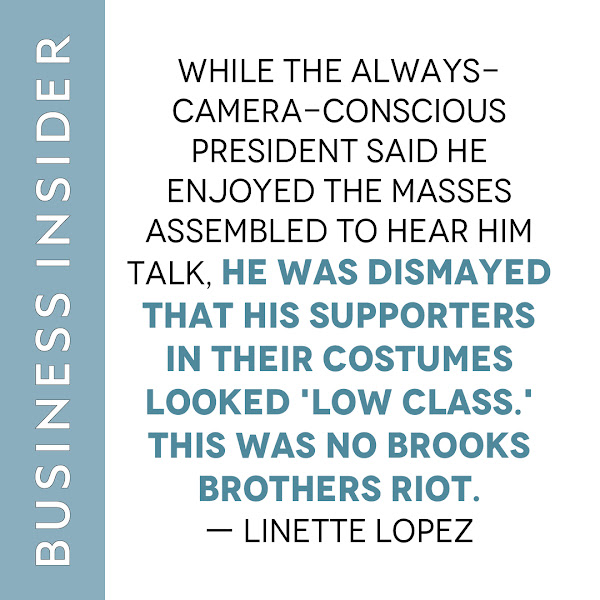 While the always-camera-conscious president said he enjoyed the masses assembled to hear him talk, he was dismayed that his supporters in their costumes looked 'low class.' This was no Brooks Brothers riot. — Linette Lopez, Business Insider Columnist