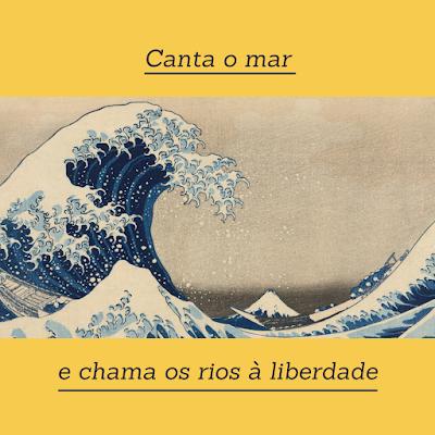 """o fundo da imagem é amarelo vivo e aconchegante. No centro há a obra de arte """"A grande onda de Kanagawa"""", uma xilogravura que mostra o mar com uma grande onda azul com espuma branca na crista. Ao fundo se vê o monte Fuji bem pequeno. Acima da arte está escrito """"Canta o mar"""", e abaixo """"e chama os rios à liberdade""""."""
