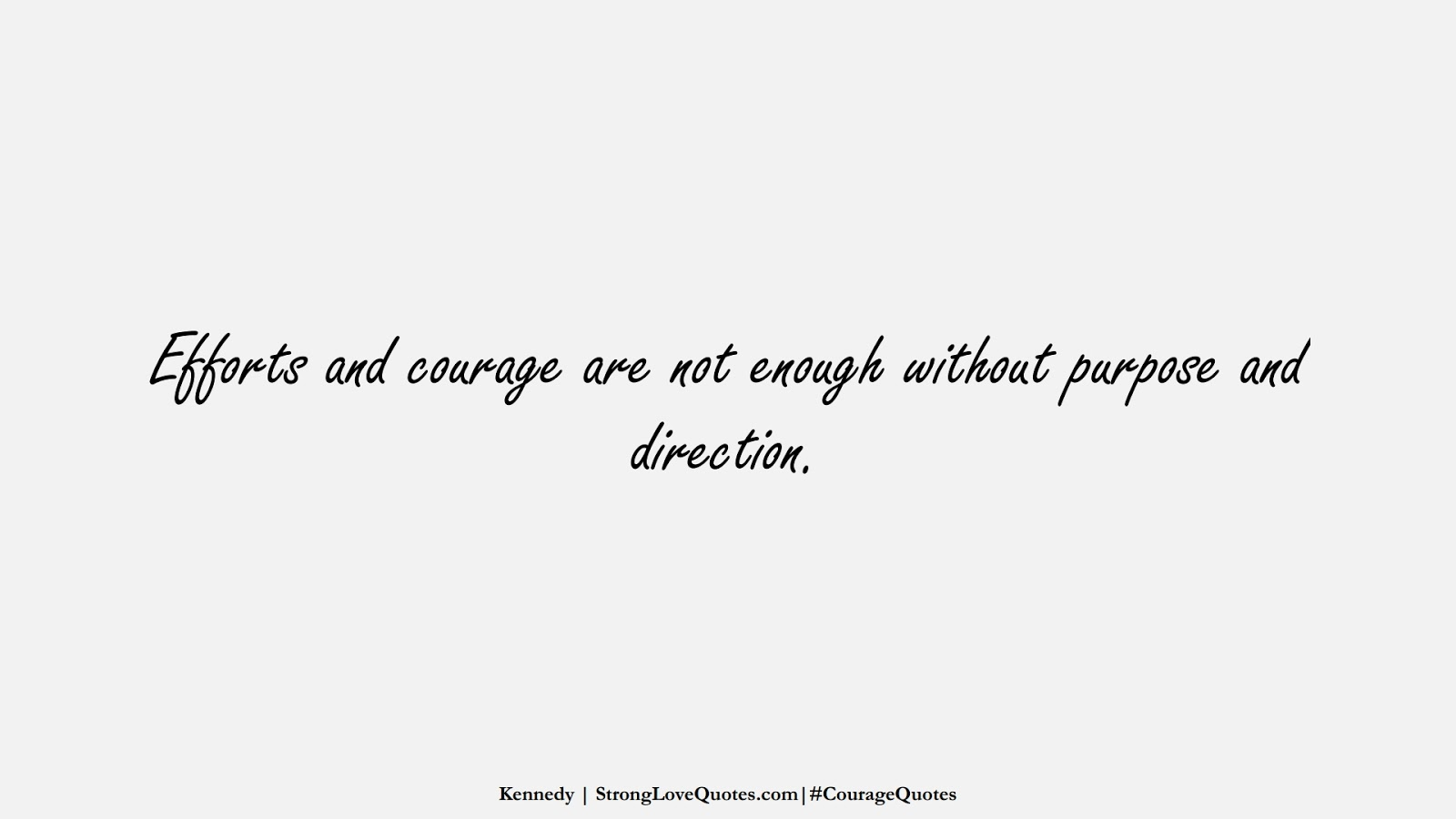 Efforts and courage are not enough without purpose and direction. (Kennedy);  #CourageQuotes
