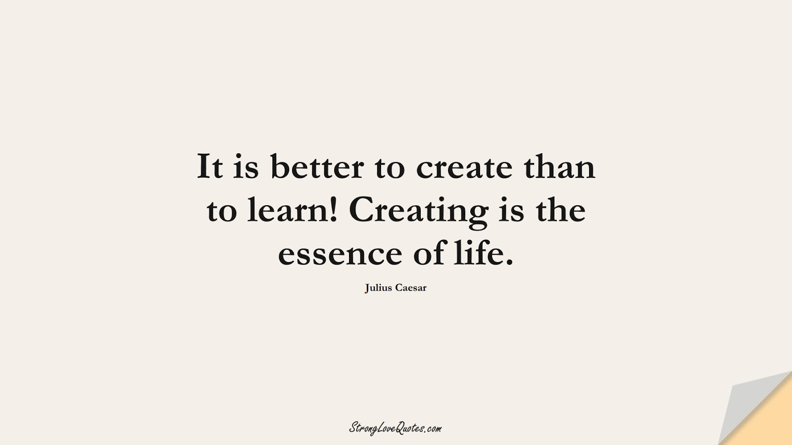 It is better to create than to learn! Creating is the essence of life. (Julius Caesar);  #EducationQuotes