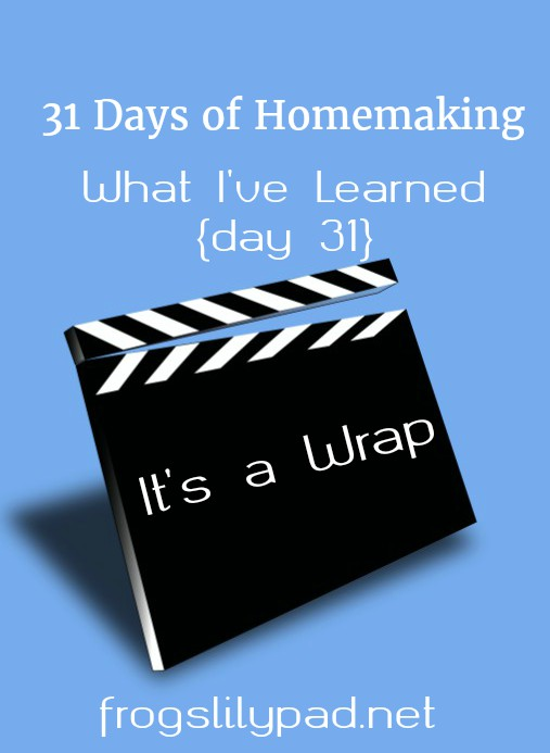 {Day 31}of 31 Days of Homemaking and I'm sharing what I learned through writing this series. frogslilypad.net