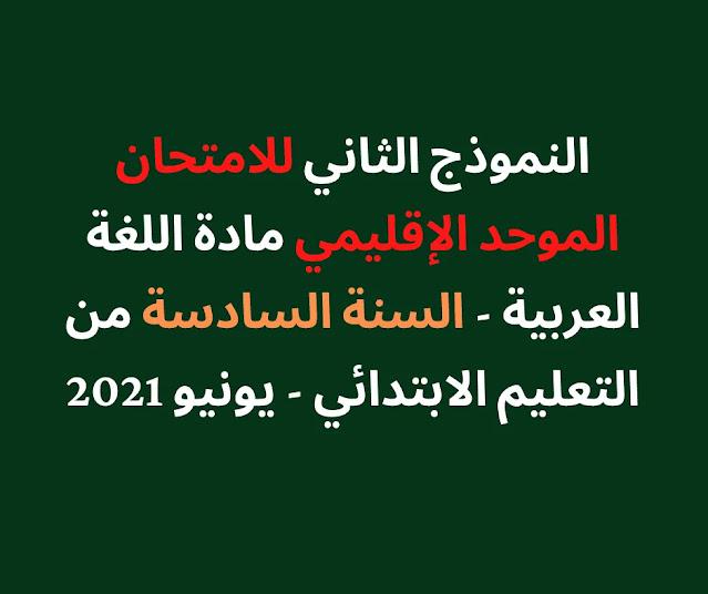 النموذج الثاني للامتحان الموحد الإقليمي مادة اللغة العربية - السنة السادسة من التعليم الابتدائي - يونيو 2021