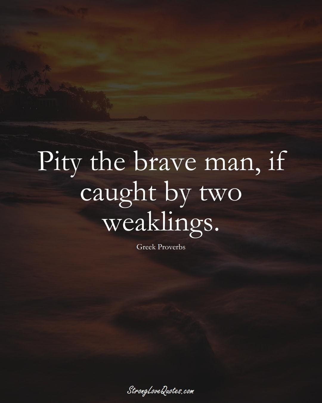 Pity the brave man, if caught by two weaklings. (Greek Sayings);  #EuropeanSayings
