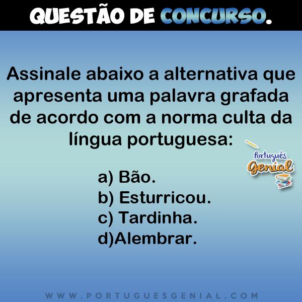 Assinale abaixo a alternativa que apresenta uma palavra grafada de acordo com a norma culta da língua portuguesa...