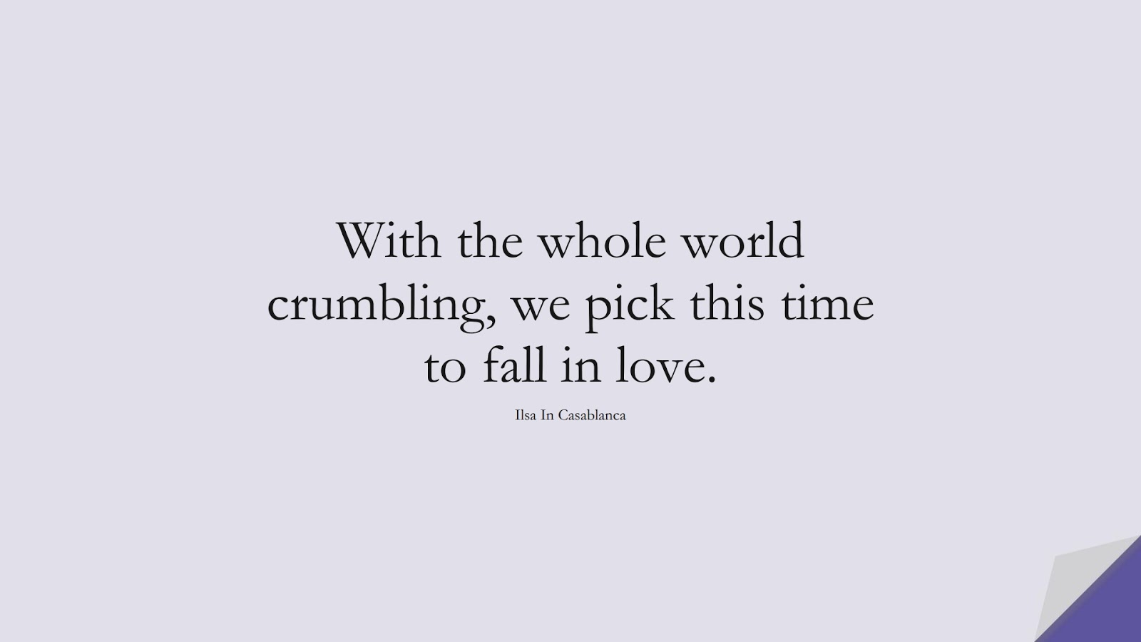 With the whole world crumbling, we pick this time to fall in love. (Ilsa In Casablanca);  #LoveQuotes