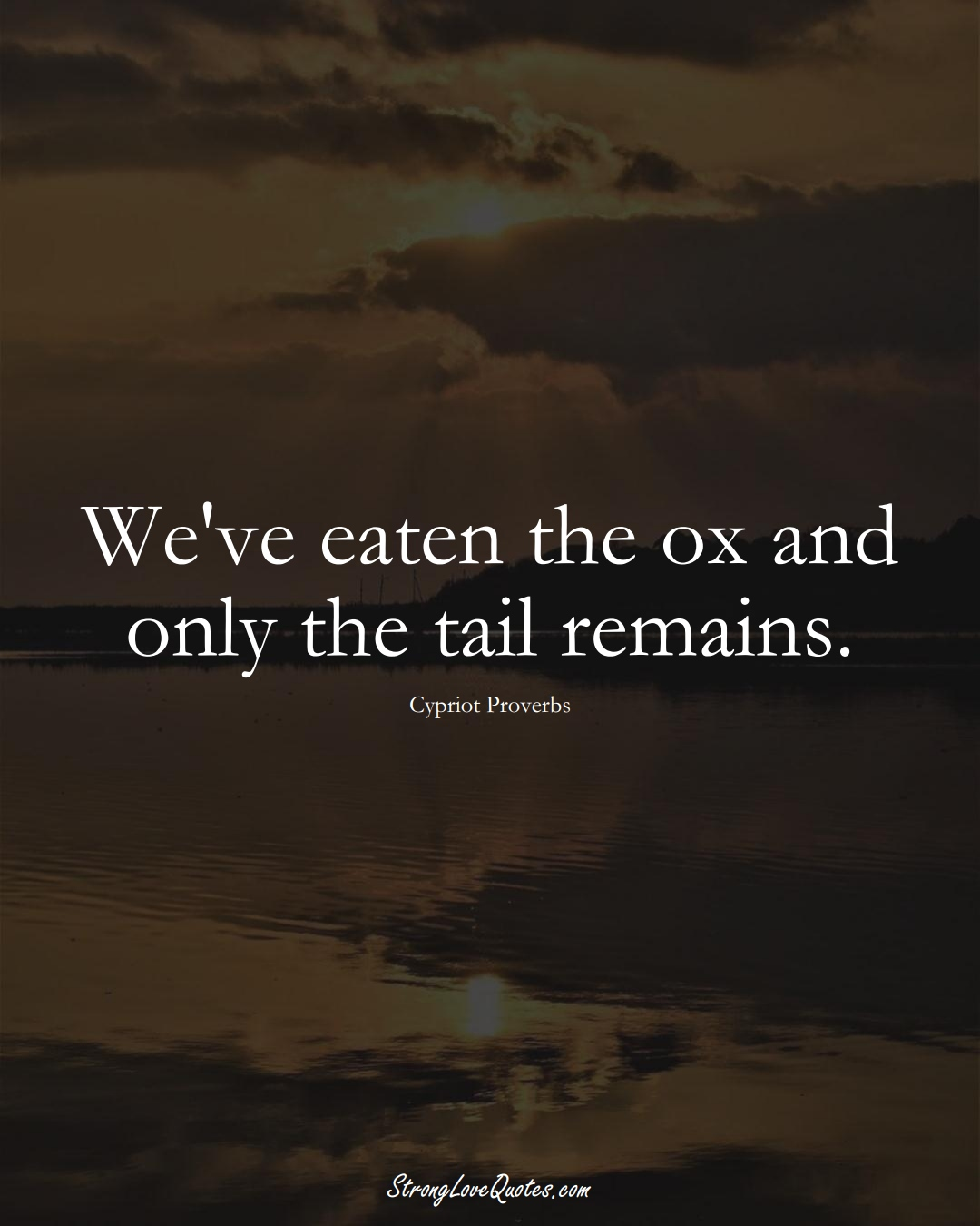 We've eaten the ox and only the tail remains. (Cypriot Sayings);  #MiddleEasternSayings