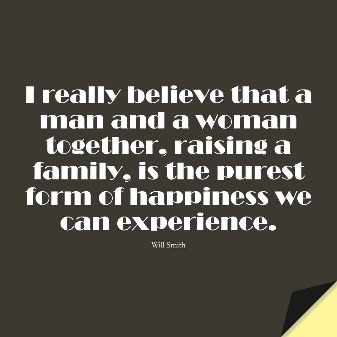 I really believe that a man and a woman together, raising a family, is the purest form of happiness we can experience. (Will Smith);  #FamilyQuotes