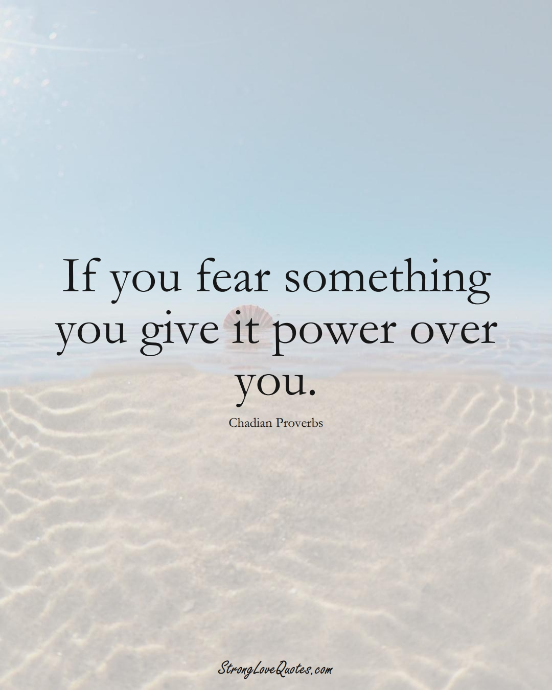 If you fear something you give it power over you. (Chadian Sayings);  #AfricanSayings