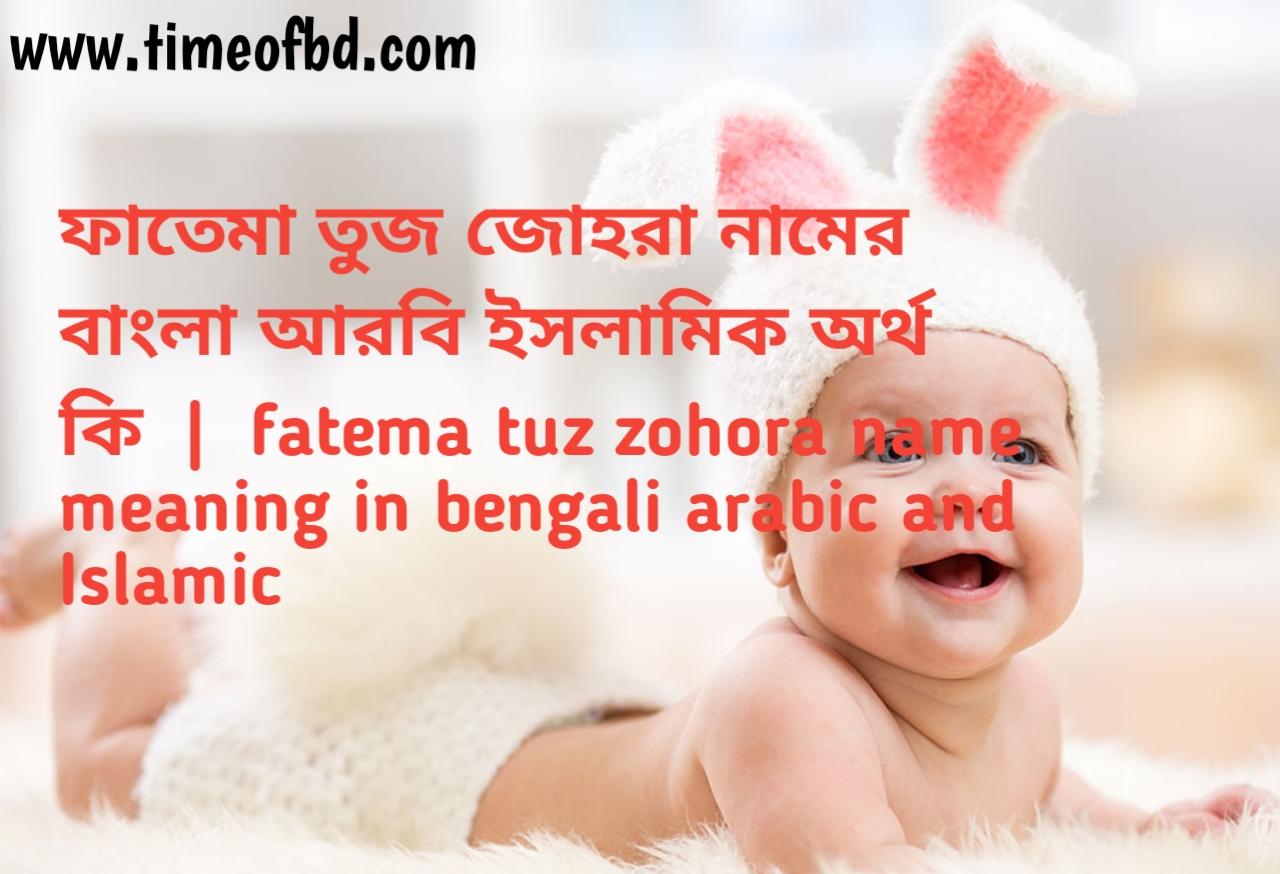 ফাতেমা তুজ জোহরা নামের অর্থ কী, ফাতেমা তুজ জোহরা নামের বাংলা অর্থ কি, ফাতেমা তুজ জোহরা নামের ইসলামিক অর্থ কি, fatema tuz zohora name meaning in bengali