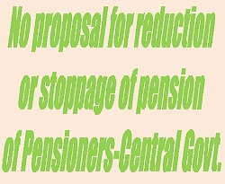 There is No proposal for reduction or stoppage of pension of Pensioners-Central Govt.