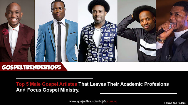 Top 5 Male Gospel Artistes That Leaves Their Academic Professions And Focus Gospel Ministry. (Video And Podcast)