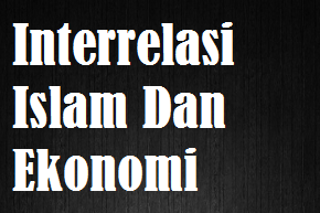 Pengertian Interrelasi Islam Dan Ekonomi