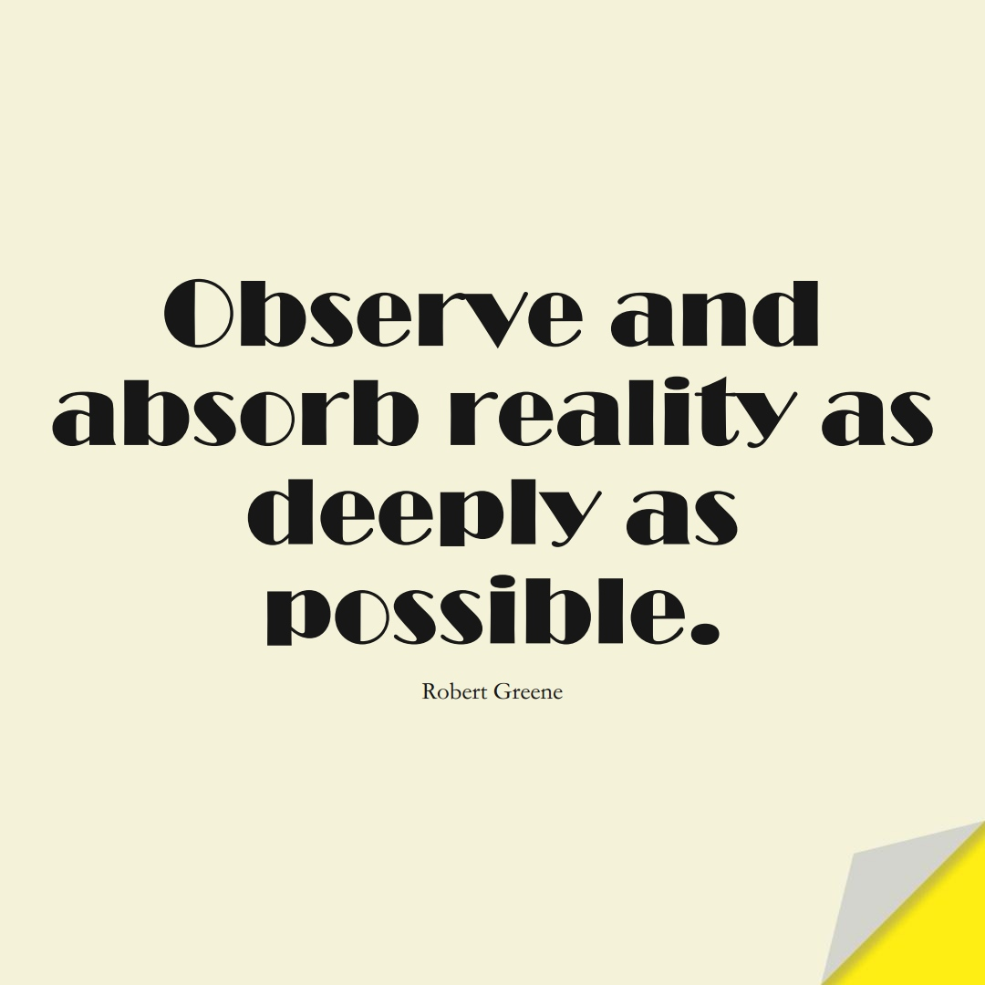 Observe and absorb reality as deeply as possible. (Robert Greene);  #LearningQuotes
