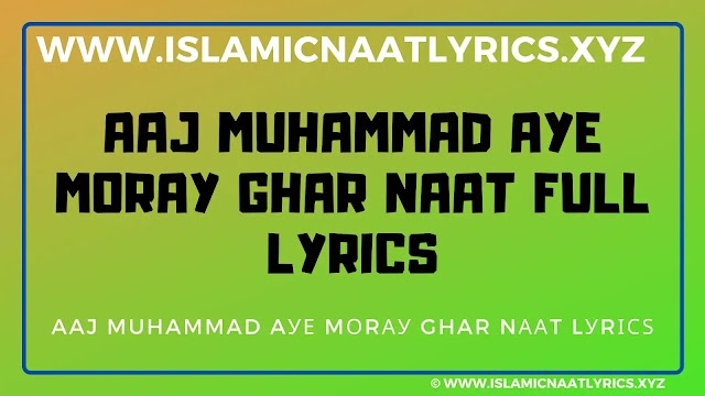 Aaj Muhammad Aye Moray Ghar Naat Full Lyrics