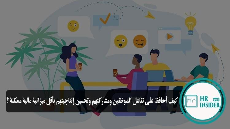 كيف أحافظ على تفاعل الموظفين ومشاركتهم وتحسين إنتاجيتهم بأقل ميزانية مالية ممكنة ؟