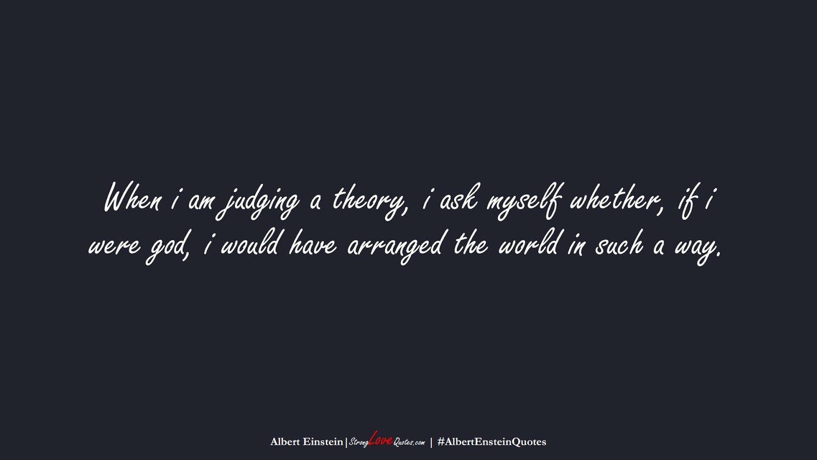 When i am judging a theory, i ask myself whether, if i were god, i would have arranged the world in such a way. (Albert Einstein);  #AlbertEnsteinQuotes