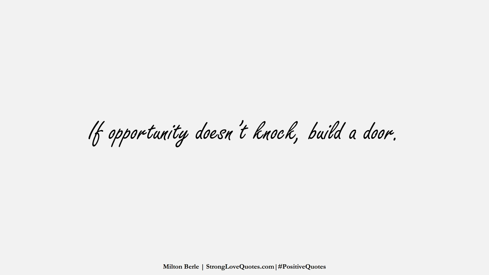 If opportunity doesn't knock, build a door. (Milton Berle);  #PositiveQuotes