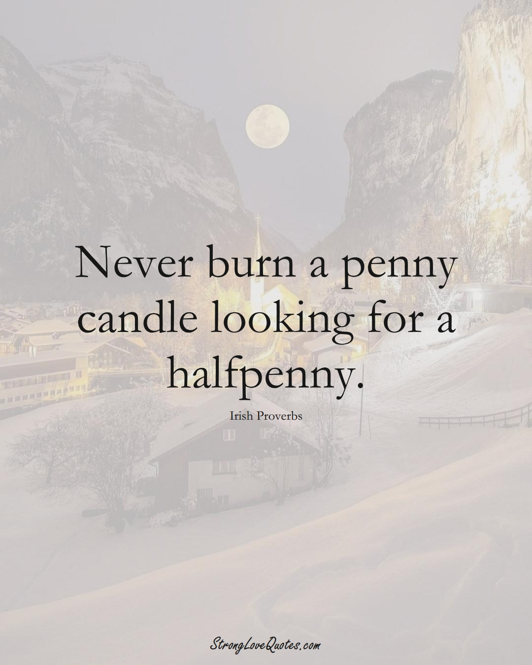 Never burn a penny candle looking for a halfpenny. (Irish Sayings);  #EuropeanSayings