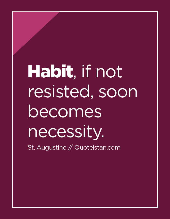 Habit, if not resisted, soon becomes necessity.