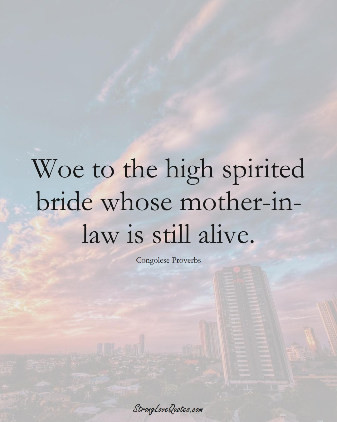 Woe to the high spirited bride whose mother-in-law is still alive. (Congolese Sayings);  #AfricanSayings