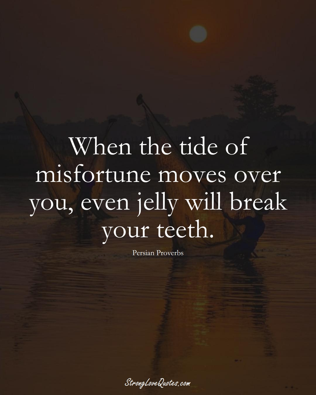 When the tide of misfortune moves over you, even jelly will break your teeth. (Persian Sayings);  #aVarietyofCulturesSayings