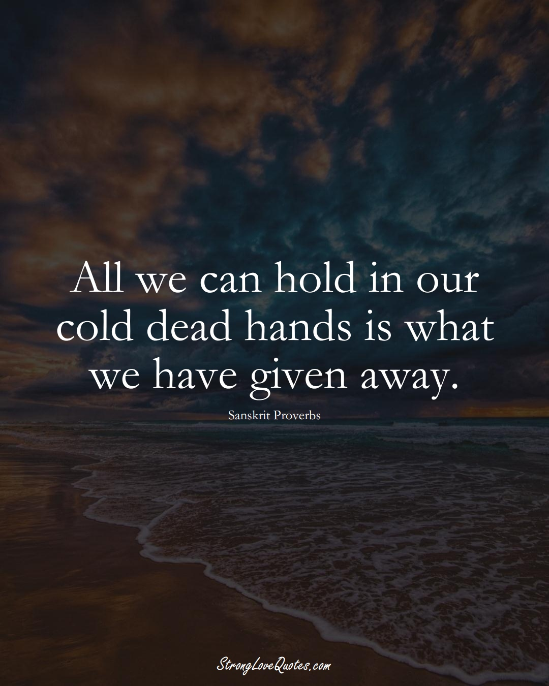 All we can hold in our cold dead hands is what we have given away. (Sanskrit Sayings);  #aVarietyofCulturesSayings