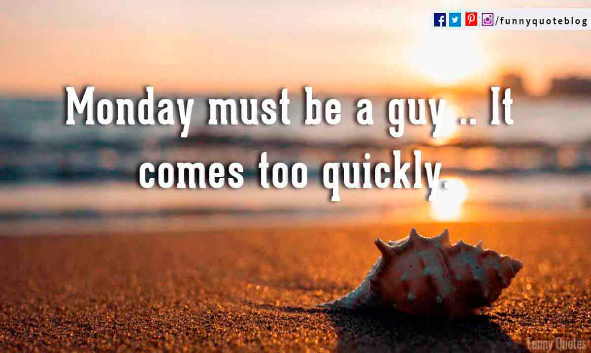 Monday must be a guy  it comes too quickly.