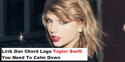 Lirik Dan Chord Lagu - Taylor Swift - You Need To Calm Down