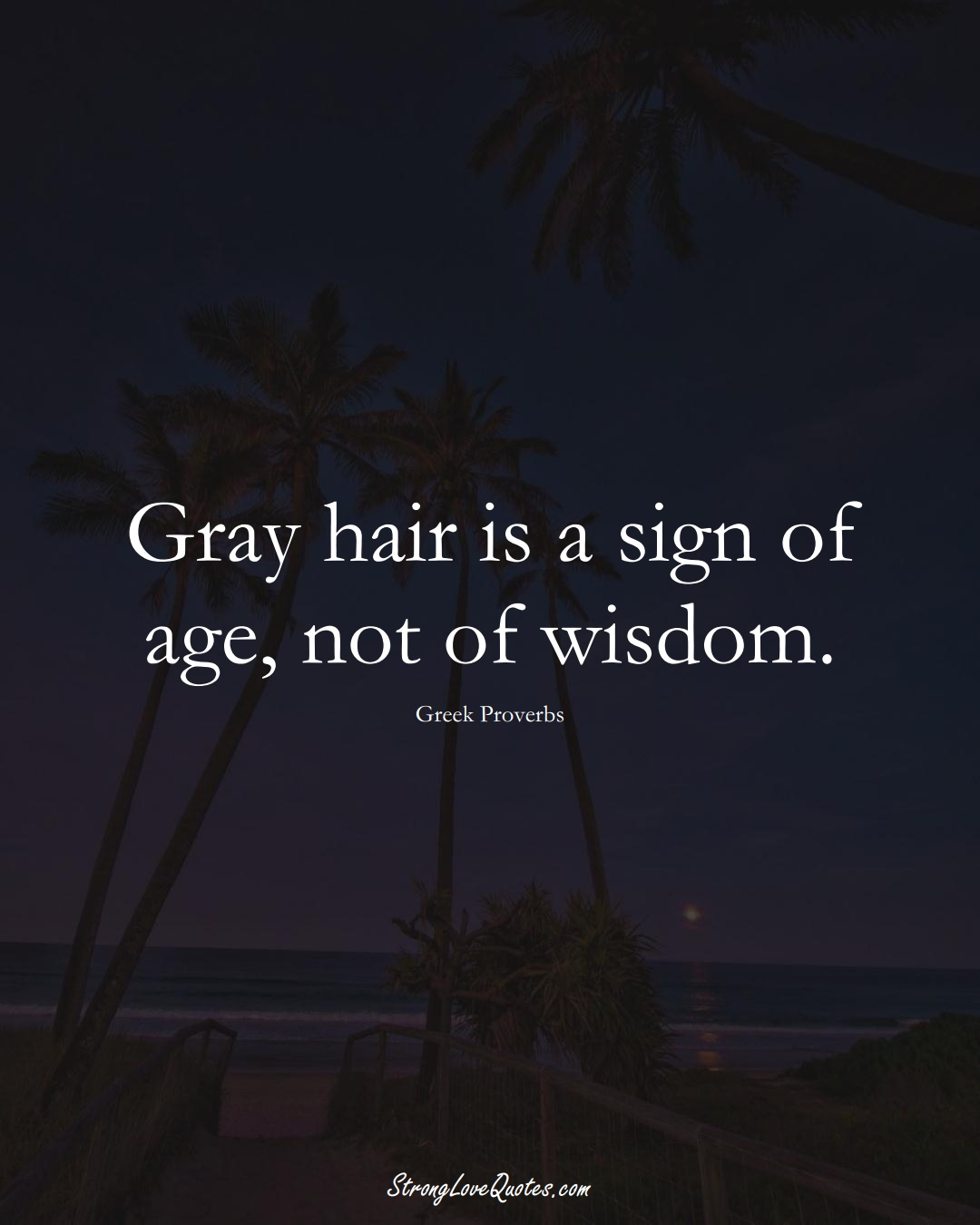 Gray hair is a sign of age, not of wisdom. (Greek Sayings);  #EuropeanSayings