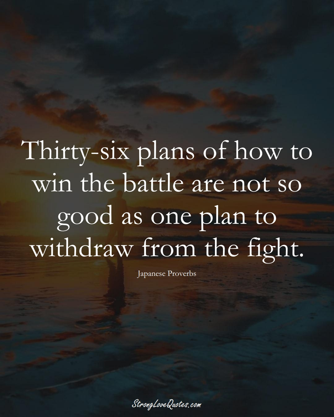 Thirty-six plans of how to win the battle are not so good as one plan to withdraw from the fight. (Japanese Sayings);  #AsianSayings